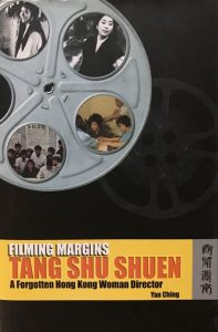 FILMING MARGINS: TANG SHU SHUEN, A FORGOTTEN HONG KONG WOMAN DIRECTOR, Hong Kong: Hong Kong University Press, 2004